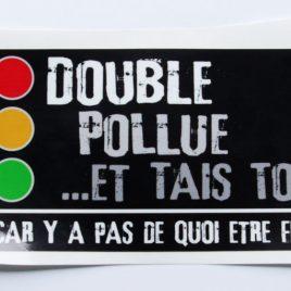 Double, pollue et tais toi…